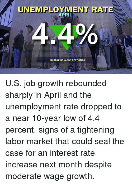 Memes, Seal, and April: UNEMPLOYMENT RATE  APRIL  4.4%  BUREAU OF LABOR STATISTICS U.S. job growth rebounded sharply in April and the unemployment rate dropped to a near 10-year low of 4.4 percent, signs of a tightening labor market that could seal the case for an interest rate increase next month despite moderate wage growth.