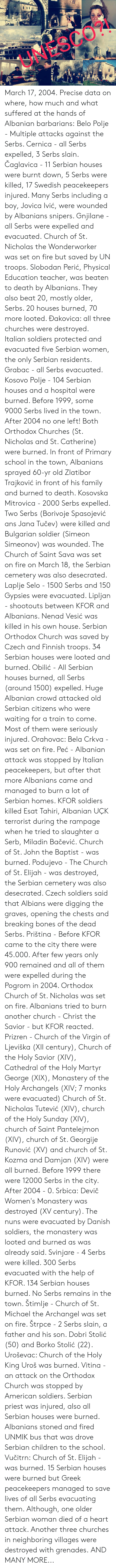 Bones, Children, and Church: UNESCO? March 17, 2004.  Precise data on where, how much and what suffered at the hands of Albanian barbarians:   Belo Polje -  Multiple attacks against the Serbs.   Cernica - all Serbs expelled, 3 Serbs slain.   Čaglavica - 11 Serbian houses were burnt down, 5 Serbs were killed, 17 Swedish peacekeepers injured. Many Serbs including a boy, Jovica Ivić, were wounded by Albanians snipers.   Gnjilane - all Serbs were expelled and evacuated. Church of St. Nicholas the Wonderworker was set on fire but saved by UN troops. Slobodan Perić, Physical Education teacher, was beaten to death by Albanians. They also beat 20, mostly older, Serbs. 20 houses burned, 70 more looted.   Ðakovica: all three churches were destroyed. Italian soldiers protected and evacuated five Serbian women, the only Serbian residents.   Grabac - all Serbs evacuated.   Kosovo Polje - 104 Serbian houses and a hospital were burned. Before 1999, some 9000 Serbs lived in the town. After 2004 no one left! Both Orthodox Churches (St. Nicholas and St. Catherine) were burned. In front of Primary school  in the town, Albanians sprayed 60-yr old Zlatibor Trajković in front of his family and burned to death.   Kosovska Mitrovica - 2000 Serbs expelled. Two Serbs (Borivoje Spasojević ans Jana Tučev) were killed and Bulgarian soldier (Simeon Simeonov) was wounded. The Church of Saint Sava was set on fire on March 18, the Serbian cemetery was also desecrated.   Laplje Selo - 1500 Serbs and 150 Gypsies were evacuated.   Lipljan - shootouts between KFOR and Albanians. Nenad Vesić was killed in his own house. Serbian Orthodox Church was saved by Czech and Finnish troops. 34 Serbian houses were looted and burned.   Obilić - All Serbian houses burned, all Serbs (around 1500) expelled. Huge Albanian crowd attacked old Serbian citizens who were waiting for a train to come. Most of them were seriously injured.   Orahovac: Bela Crkva - was set on fire.   Peć - Albanian attack was stopped by Italian