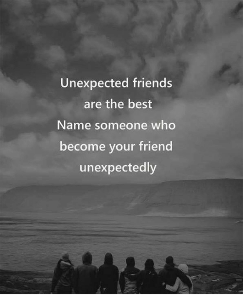Friends, Funny, and Best: Unexpected friends  are the best  Name someone who  become your friend  unexpectedly