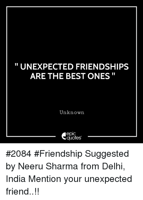 UNEXPECTED FRIENDSHIPS ARE THE BEST ONES Unknown Epic Quotes #2084