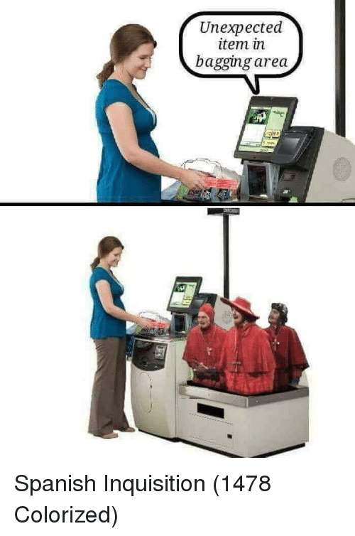 Spanish, Spanish Inquisition, and Inquisition: Unexpected  item in  bagging area Spanish Inquisition (1478 Colorized)