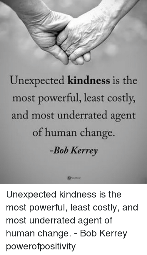 Memes, Powerful, and Change: Unexpected kindness is the  most powerful, least costly,  and most underrated agent  of human change.  Bob Kerrey Unexpected kindness is the most powerful, least costly, and most underrated agent of human change. - Bob Kerrey powerofpositivity