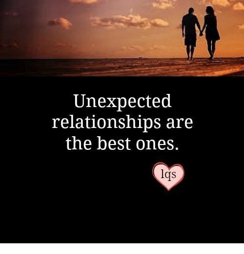 Relationships, Best, and Crs: Unexpected  relationships are  the best ones.  Crs