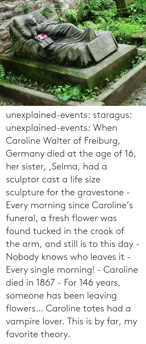 Fresh, Life, and Selma, Alabama: unexplained-events:  staragus:  unexplained-events:  When Caroline Walter of Freiburg, Germany died at the age of 16, her sister, ,Selma, had a sculptor cast a life size sculpture for the gravestone - Every morning since Caroline's funeral, a fresh flower was found tucked in the crook of the arm, and still is to this day - Nobody knows who leaves it - Every single morning! - Caroline died in 1867 - For 146 years, someone has been leaving flowers…  Caroline totes had a vampire lover.  This is by far, my favorite theory.