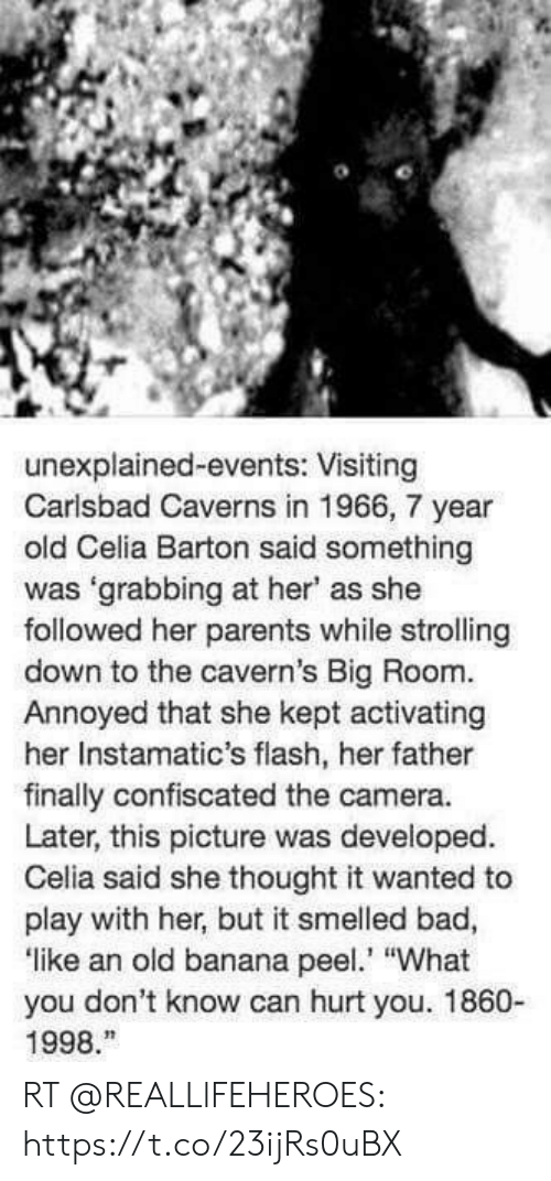 "Bad, Memes, and Parents: unexplained-events: Visiting  Carlsbad Caverns in 1966, 7 year  old Celia Barton said something  was 'grabbing at her' as she  followed her parents while strolling  down to the cavern's Big Room.  Annoyed that she kept activating  her Instamatic's flash, her father  finally confiscated the camera.  Later, this picture was developed.  Celia said she thought it wanted to  play with her, but it smelled bad,  like an old banana pee ""What  you don't know can hurt you. 1860-  1998. RT @REALLlFEHEROES: https://t.co/23ijRs0uBX"