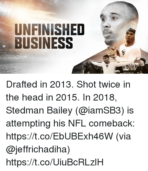 Head, Memes, and Nfl: UNFINISHED  BUSINESS Drafted in 2013. Shot twice in the head in 2015.  In 2018, Stedman Bailey (@iamSB3) is attempting his NFL comeback: https://t.co/EbUBExh46W (via @jeffrichadiha) https://t.co/UiuBcRLzlH