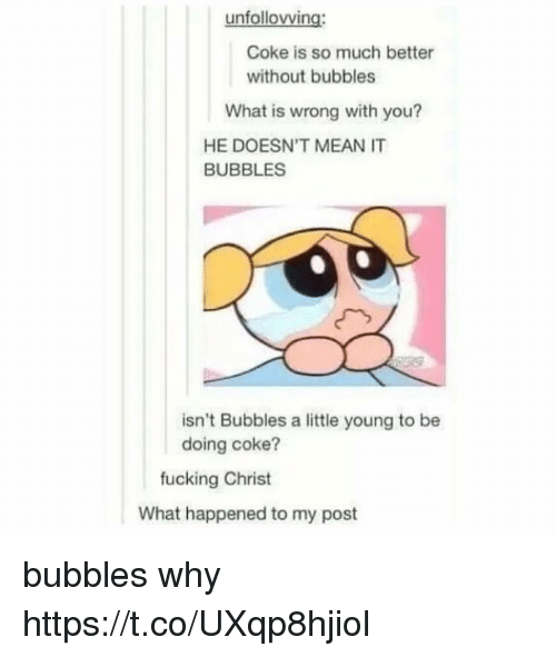 Fucking, Memes, and Mean: unfollovving:  Coke is so much better  without bubbles  What is wrong with you?  HE DOESN'T MEAN IT  BUBBLES  isn't Bubbles a little young to be  doing coke?  fucking Christ  What happened to my post bubbles why https://t.co/UXqp8hjiol