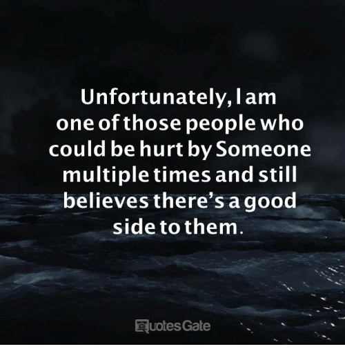 Gate, Who, and One: Unfortunately, I am  one of those people who  could be hurt by Someone  multiple times and still  believes there's agood  side to them  uotes Gate