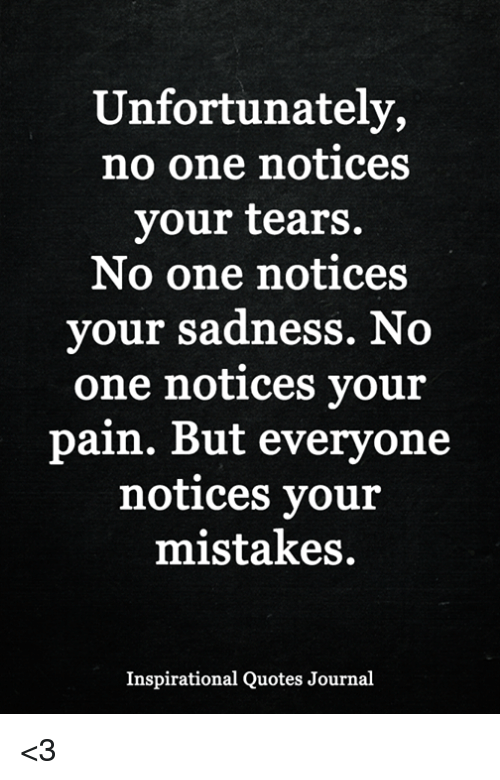 Unfortunately No One Notices Your Tears No One Notices Your Sadness
