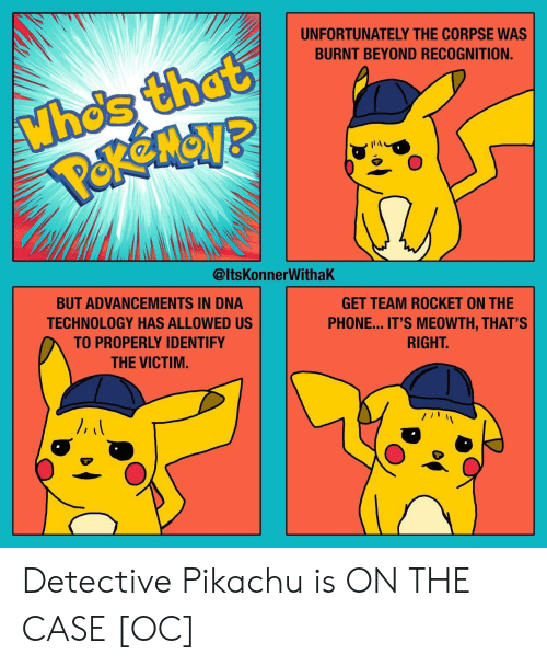 Phone, Pikachu, and Technology: UNFORTUNATELY THE CORPSE WAS  BURNT BEYOND RECOGNITION.  Li  @ltsKonnerWithaK  GET TEAM ROCKET ON THE  PHONE... IT'S MEOWTH, THAT'S  RIGHT  BUT ADVANCEMENTS IN DNA  TECHNOLOGY HAS ALLOWED US  TO PROPERLY IDENTIFY  THE VICTIM. Detective Pikachu is ON THE CASE [OC]
