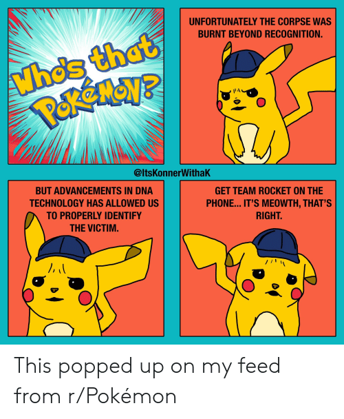 Phone, Pokemon, and Technology: UNFORTUNATELY THE CORPSE WAS  BURNT BEYOND RECOGNITION.  Whos that  @ltsKonnerWithaK  BUT ADVANCEMENTS IN DNA  TECHNOLOGY HAS ALLOWED US  TO PROPERLY IDENTIFY  THE VICTIM.  GET TEAM ROCKET ON THE  PHONE... IT'S MEOWTH, THAT'S  RIGHT This popped up on my feed from r/Pokémon