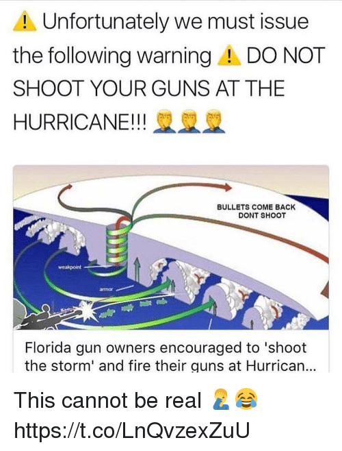 Fire, Guns, and Florida: Unfortunately we must issue  the following warningA DO NOT  SHOOT YOUR GUNS AT THE  HURRICANE!! 2  BULLETS COME BACK  DONT SHOOT  weakpoint  armor  Florida gun owners encouraged to 'shoot  the storm' and fire their guns at Hurrican... This cannot be real 🤦♂️😂 https://t.co/LnQvzexZuU