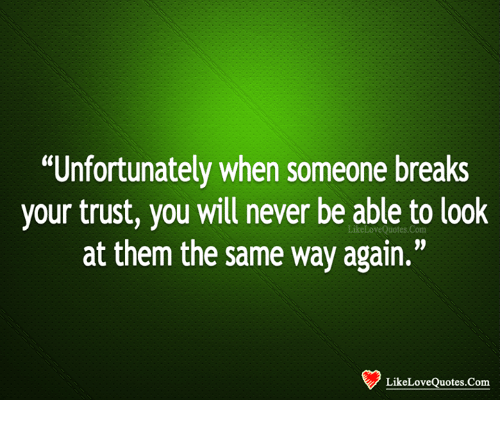 Unfortunately When Someone Breaks Your Trust You Will Never Be Able