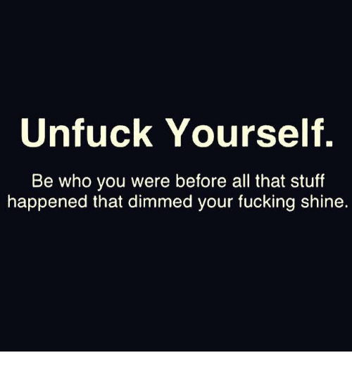 Fucking, Memes, and Stuff: Unfuck Yourself.  Be who you were before all that stuff  happened that dimmed your fucking shine.