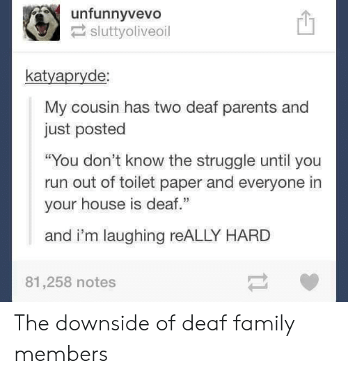 """Family, Parents, and Run: unfunnyvevo!  sluttyoliveoil  凹  katyapryde  My cousin has two deaf parents and  just posted  """"You don't know the struggle until you  run out of toilet paper and everyone in  your house is deaf.""""  and i'm laughing reALLY HARD  81,258 notes The downside of deaf family members"""