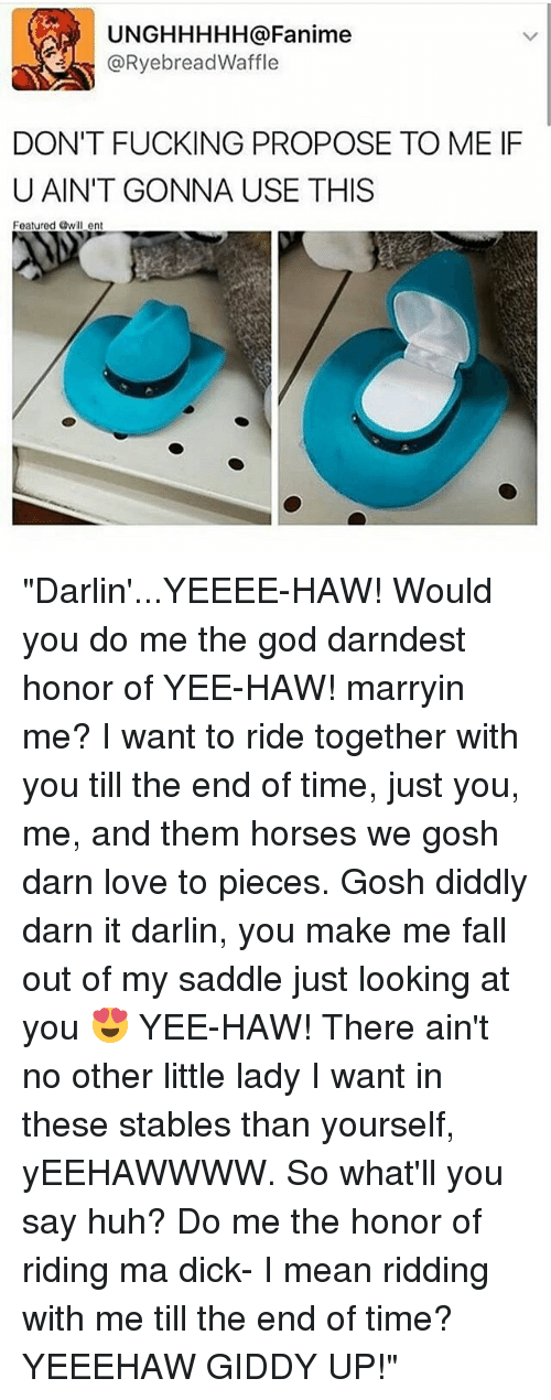 "Fall, Fucking, and God: UNGHHHHH a Fanime  RyebreadWaffle  DON'T FUCKING PROPOSE TO ME IF  U AIN'T GONNA USE THIS  Featured Owill ent ""Darlin'...YEEEE-HAW! Would you do me the god darndest honor of YEE-HAW! marryin me? I want to ride together with you till the end of time, just you, me, and them horses we gosh darn love to pieces. Gosh diddly darn it darlin, you make me fall out of my saddle just looking at you 😍 YEE-HAW! There ain't no other little lady I want in these stables than yourself, yEEHAWWWW. So what'll you say huh? Do me the honor of riding ma dick- I mean ridding with me till the end of time? YEEEHAW GIDDY UP!"""