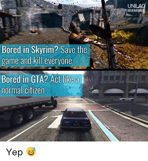 Bored, Memes, and Skyrim: UNI  GAMIN  Bored in Skyrim? Save the  game and kill everyone  Bored in GTA? Act like a  normal citizen  DS  t@逸ー.. Yep 😅