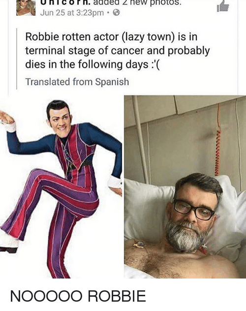 Lazy, Spanish, and Cancer: Unicorn. added z new pnotos  lun 2503.23 added 2 new pnotos.  I  Jun 25 at 3:23pm .  Robbie rotten actor (lazy town) is in  terminal stage of cancer and probably  dies in the following days :'(  Translated from Spanish NOOOOO ROBBIE
