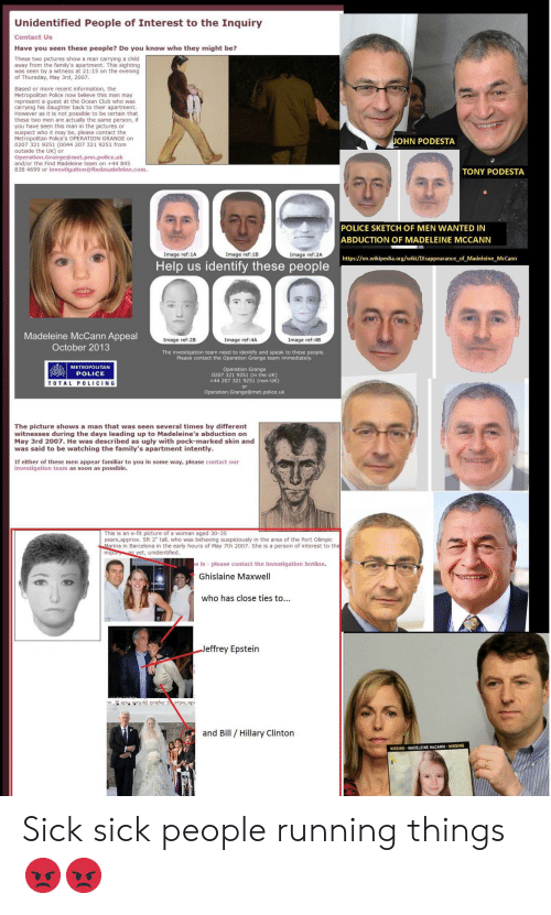 """Barcelona, Club, and Police: Unidentified People of Interest to the Inquiry  Contact Us  Have you seen these people? Do you know who they might be?  These two pictures show a man carrying a child  away from the family's apartment. This sighting  was seen by a witness at 21:15 on the evening  of Thursday, May 3rd, 2007  Based or more recent information, the  Metropolitan Police now believe this man may  represent a guest at the Ocean Club who was  carrying his daughter back to their apartment.  However as it is not possible to be certain that  these two men are actually the same person, if  you have seen this man in the pictures or  suspect who it may be, please contact the  Metropolitan Police's OPERATION GRANGE on  0207 321 9251 (0044 207 321 9251 from  outside the UK) or  Operation.Grange@met.pnn.police.uk  and/or the Find Madeleine team on +44 845  838 4699 or investigation@findmadeleine.com  JOHN PODESTA  TONY PODESTA  POLICE SKETCH OF MEN WANTED IN  ABDUCTION OF MADELEINE MCCANN  Image ref:1A  Image ref:18  Image ref:2A  https://en.wikipedia.org/wiki/Disappearance of Madeleine McCann  Help us identify these people  Madeleine McCann Appeal  October 2013  Image ref:2B  Image ref:4A  Image ref:4B  The investigation team need to identify and speak to these people.  Please contact the Operation Grange team immediately  METROPOLITAN  POLICE  Operation Grange  0207 321 9251 (in the UK)  +44 207 321 9251 (non-UK)  or  Operation.Grange@met.police.uk  TOTAL P0LICING  by different  The picture shows a man that was seen several times by different  witnesses during the days leading up to Madeleine's abduction on  May 3rd 2007. He was described as ugly with pock-marked skin and  was said to be watching the family's apartment intently.  May 3rd 2007. He w days leading up to  If either of these men appear familiar to you in some way, please contact our  investigation team as soon as possible.  his is an e-fit picture of a woman aged 30-35  ears,approx. Sft 2"""" tall, who was beh"""