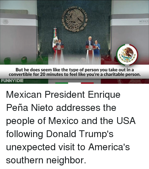 America, Dank, and Doe: UNIDOS M  MEXICO  But he does seem like the type of person you take out in a  convertible for 20 minutes to feel like you're a charitable person.  FUNNY DIE Mexican President Enrique Peña Nieto addresses the people of Mexico and the USA following Donald Trump's unexpected visit to America's southern neighbor.