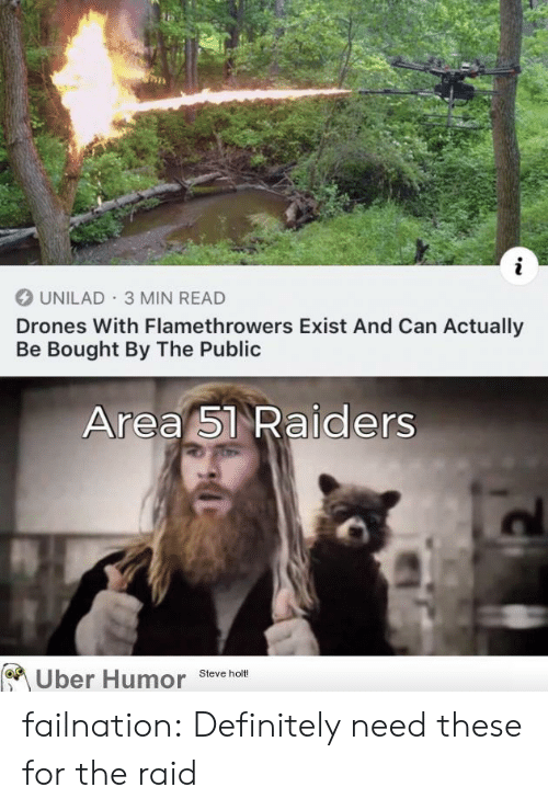 Definitely, Tumblr, and Uber: UNILAD 3 MIN READ  Drones With Flamethrowers Exist And Can Actually  Be Bought By The Public  Area 51 Raiders  Uber Humor  Steve holt! failnation:  Definitely need these for the raid