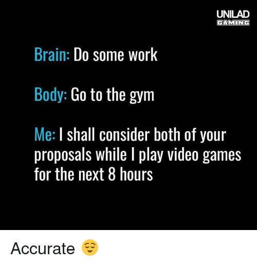 Gym, Memes, and Video Games: UNILAD  AMI  ONG  Brain  Do some work  Body: Go to the gym  Me: shall consider both of your  proposals while play video games  for the next 8 hours Accurate 😌
