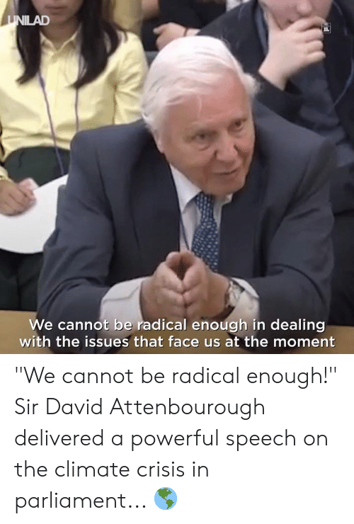 "Dank, Powerful, and 🤖: UNILAD  JUL  We cannot be radical enough in dealing  with the issues that face us at the moment ""We cannot be radical enough!""  Sir David Attenbourough delivered a powerful speech on the climate crisis in parliament... 🌎"