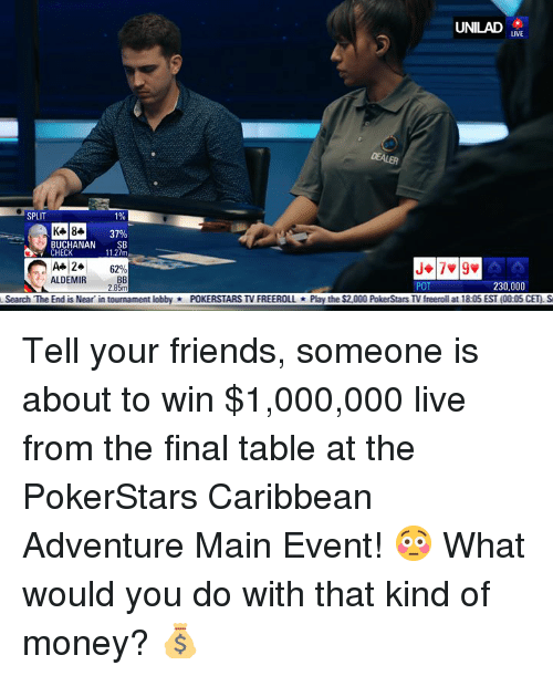 Dank, Friends, and Money: UNILAD  LIVE  DEALER  SPLIT  1%  37%  BUCHANAN SB  11.27m  CHECK  A+ 24  ALDEMIR  6290  POT  230,000  Search The End is Near in tournament lobbyPOKERSTARS TV FREEROLLPlay the $2,000 PokerStars TV freeroll at 18:05 EST (00:05 CET) S Tell your friends, someone is about to win $1,000,000 live from the final table at the PokerStars Caribbean Adventure Main Event! 😳  What would you do with that kind of money? 💰