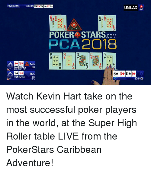 Dank, Kevin Hart, and Live: UNILAD  LIVE  K,10  Ol  6  ALL IN  POKER STARS.coM  PCA2018  6  14%  KAVERMANBB  ALL IN 85,000  86%  HUNICHEN SB  197k  176,000 Watch Kevin Hart take on the most successful poker players in the world, at the Super High Roller table LIVE from the PokerStars Caribbean Adventure!