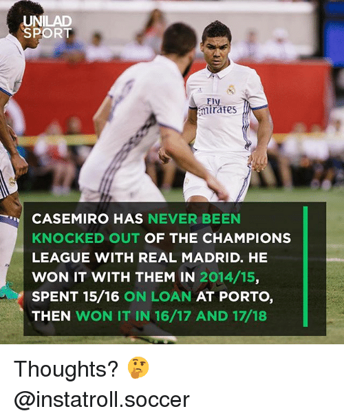 Memes, Real Madrid, and Soccer: UNILAD  SPORT  Fly  mirates  CASEMIRO HAS NEVER BEEN  KNOCED OUT OF THE CHAMPIONS  LEAGUE WITH REAL MADRID. HE  WON IT WITH THEM IN 2014/15,  SPENT 15/16 ON LOAN AT PORTO,  THEN WON IT IN 16/17 AND 17/18 Thoughts? 🤔 @instatroll.soccer
