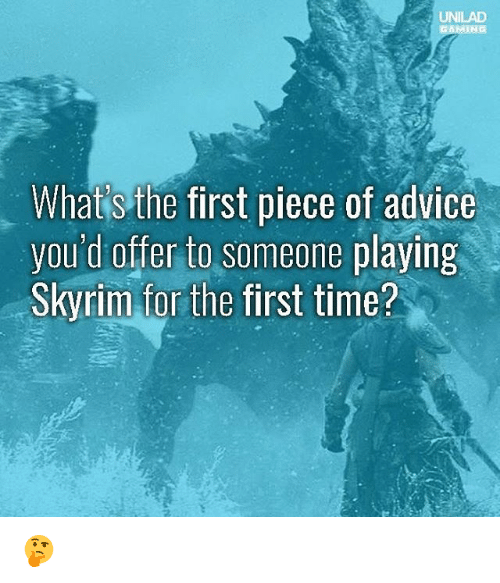 Advice, Memes, and Time: UNILAD  What's the first piece of advice  you'd offer to someone playing  Skvrim for the first time? 🤔