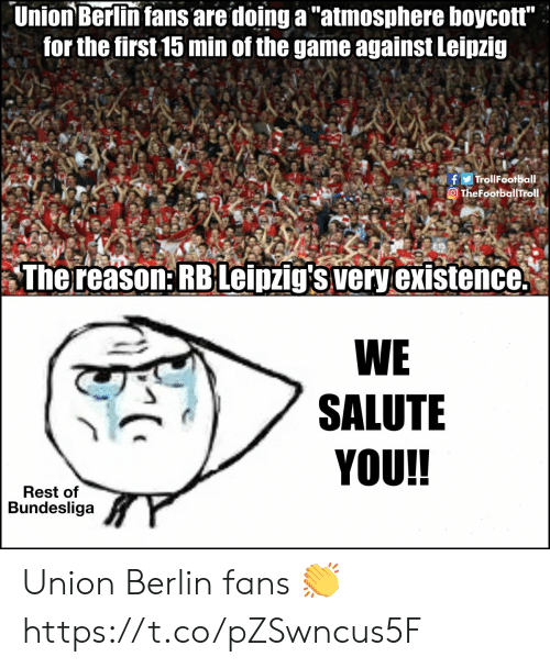 """Memes, The Game, and Game: Union Berlin fans are doing a """"atmosphere boycott""""  for the first 15 min of the game against Leipzig  fTrollFootball  TheFootballTrol.  The reason: RBLeipzig's very existence.  WE  SALUTE  YOU!!  Rest of  Bundesliga Union Berlin fans 👏 https://t.co/pZSwncus5F"""