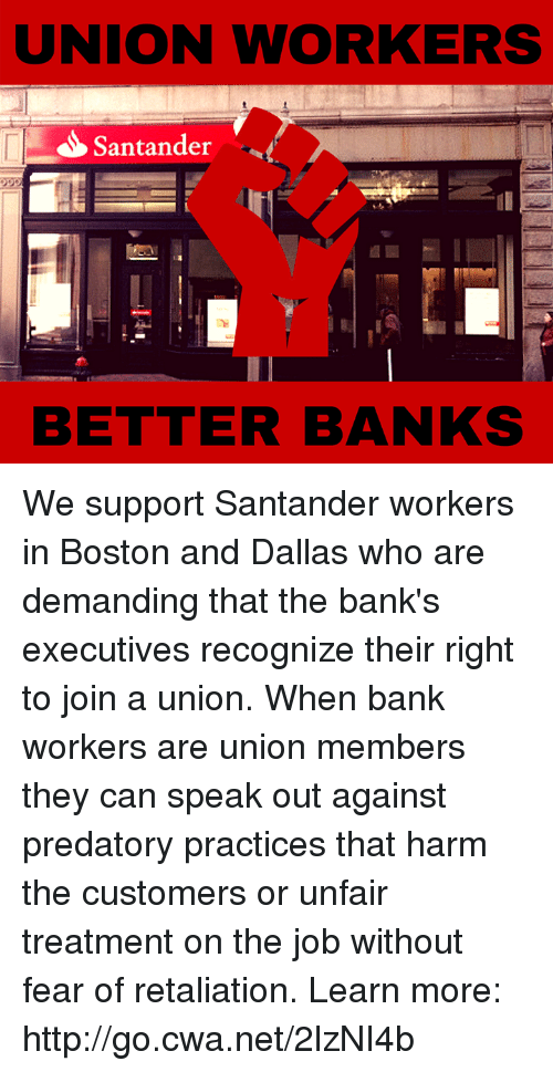 Memes, Bank, and Banks: UNION WORKERS  S Santander  BETTER BANKS We support Santander workers in Boston and Dallas who are demanding that the bank's executives recognize their right to join a union. When bank workers are union members they can speak out against predatory practices that harm the customers or unfair treatment on the job without fear of retaliation.   Learn more: http://go.cwa.net/2lzNI4b