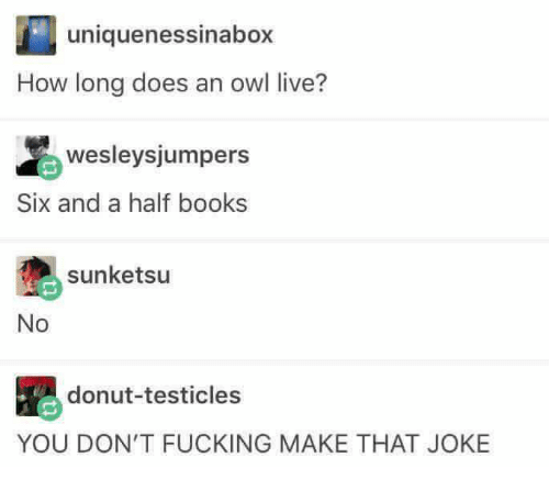 Memes, 🤖, and Owl: uniquenessinabox  How long does an owl live?  wesleysjumpers  Six and a half books  sunketsu  No  donut-testicles  YOU DON'T FUCKING MAKE THAT JOKE