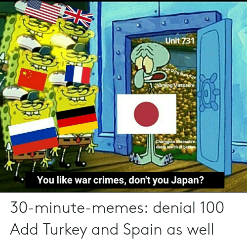 Memes, Tumblr, and Blog: Unit 731  Sook Ching Massacre  Nanjing Massacere  Changjiao Massacre  death march of bataan  You like war crimes, don't you Japan? 30-minute-memes:  denial 100  Add Turkey and Spain as well