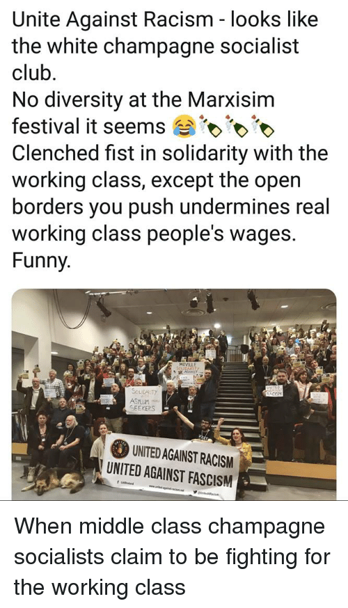 Club, Funny, and Racism: Unite Against Racism - looks like  the white champagne socialist  club  No diversity at the Marxisim  festival it seems  Clenched fist in solidarity with the  working class, except the open  borders you push undermines real  working class people's wages.  Funny  MOVILLE  SOLIDARITY  SEEKERS  UNITED AGAINST RACISM  UNITED AGAINST FASCISM