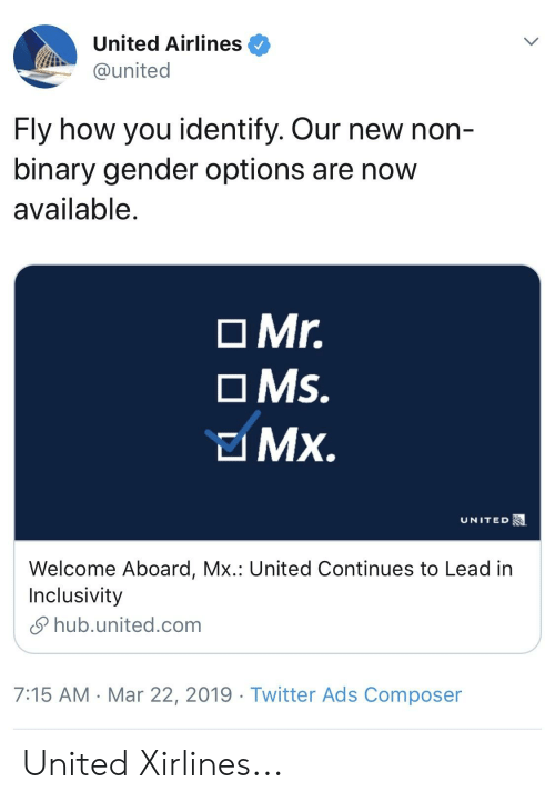 Twitter, United, and How: United Airlines  @united  Fly how you identify. Our new non  binary gender options are now  available  O Mr.  OMs.  UNITED  Welcome Aboard, Mx.: United Continues to Lead in  Inclusivity  hub.united.com  7:15 AM Mar 22, 2019 - Twitter Ads Composer United Xirlines...