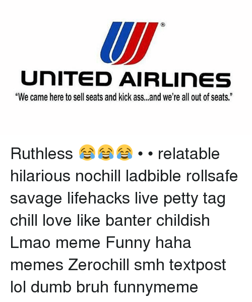 """Ass, Bruh, and Chill: UNITED AIRLinES  """"We came here to sell seats and kick ass, ,,and we're all out of seats."""" Ruthless 😂😂😂 • • relatable hilarious nochill ladbible rollsafe savage lifehacks live petty tag chill love like banter childish Lmao meme Funny haha memes Zerochill smh textpost lol dumb bruh funnymeme"""