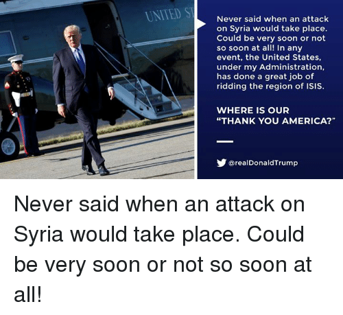 "America, Isis, and Soon...: UNITED ST  Never said when an attack  on Syria would take place.  Could be very soon or not  so soon at all! In any  event, the United States,  under my Administration,  has done a great job of  ridding the region of ISIS.  WHERE IS OUR  ""THANK YOU AMERICA?""  步@realDonaldTrump Never said when an attack on Syria would take place. Could be very soon or not so soon at all!"
