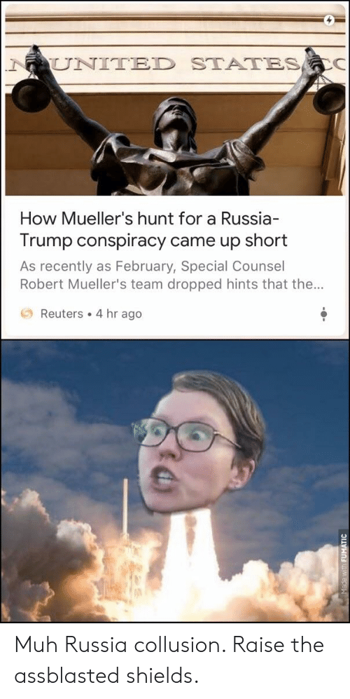 Reuters, Russia, and Trump: UNITED STATES  How Mueller's hunt for a Russia  Trump conspiracy came up short  As recently as February, Special Counsel  Robert Mueller's team dropped hints that the...  O Reuters . 4 hr ago Muh Russia collusion. Raise the assblasted shields.