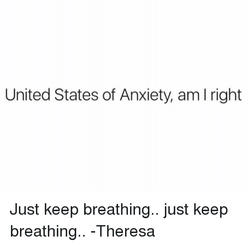 United States Of Anxiety Am L Right Just Keep Breathing Just Keep