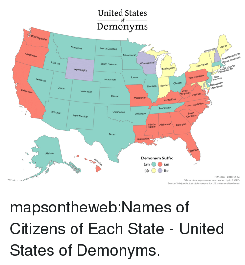 Target, Tumblr, and Virgin: United States  of  Demonyms  Washin  gtonian  Montanan  North Dakotan  Minnesotan  VermonterMainer  Hampshirite  san  Idahoan  New  Massachusett  South Dakotan  Wisconsinite  Wyomingite  New Yorker  hode Islander  Connectic  Michigander  uter  Nevadan  lowan  Nebraskan  New  erseyan  Pennsylvanian  California  Utahn  Ohioan  Delawarean  Marylander  Illinoisan Hoosier  Coloradan  West  Virgina Virgin  Kansan  Missourian  Kentuckian  Arizonarn  North Carolinian  Tennessean  Oklahoman  New Mexican  Arkansan  South  Carolinian  Missis Alabamian Georgian  sippian  Texan  Louisianian  Alaskan  ridian  Demonym Suffix  (a)n ian  (e ite  e)r  H.M. Elza 2018-12-24  Official demonyms as recommended by U.S. GPO  Source: Wikipedia. List of demonyms for US states and territories mapsontheweb:Names of Citizens of Each State - United States of Demonyms.