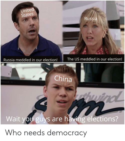 China, Russia, and United: United  States  Russia  Russia meddled in our election!  The US meddled in our election!  China  wind  Wait you guys are having elections? Who needs democracy