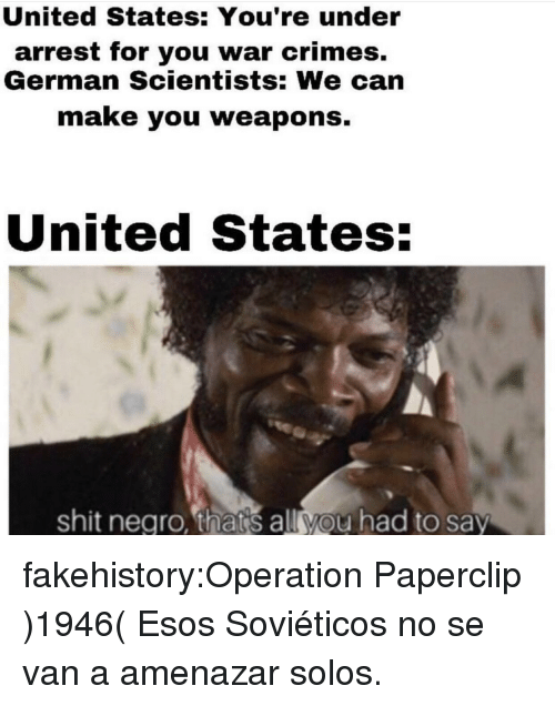 Shit, Tumblr, and Blog: United States: You're under  arrest for you war crimes.  German Scientists: We can  make you weapons.  United States:  shit negro, thats all you had to say fakehistory:Operation Paperclip )1946( Esos Soviéticos no se van a amenazar solos.