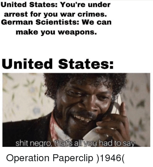 Shit, United, and United States: United States: You're under  arrest for you war crimes.  German Scientists: We can  make you weapons.  United States:  shit negro, thats all you had to say Operation Paperclip )1946(