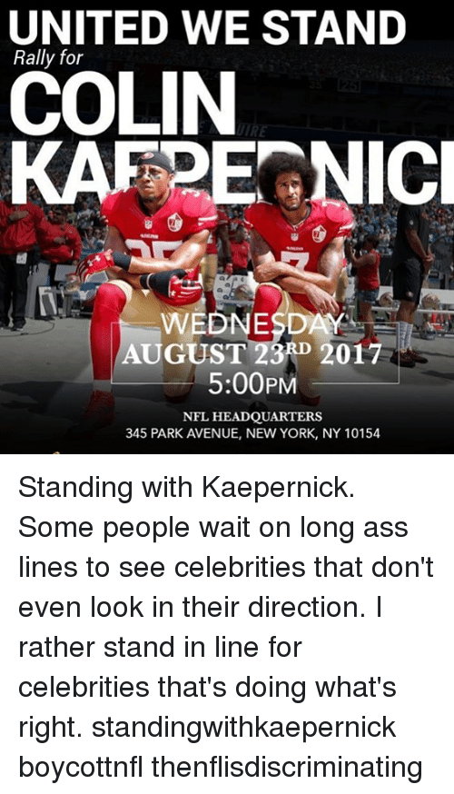Ass, Memes, and New York: UNITED WE STAND  Rally for  COLIN  KARPEGNIC  2  WEDNESDAY  AUGUST 23RD 2017  5:00PM  NFL HEADQUARTERS  345 PARK AVENUE, NEW YORK, NY 10154 Standing with Kaepernick. Some people wait on long ass lines to see celebrities that don't even look in their direction. I rather stand in line for celebrities that's doing what's right. standingwithkaepernick boycottnfl thenflisdiscriminating