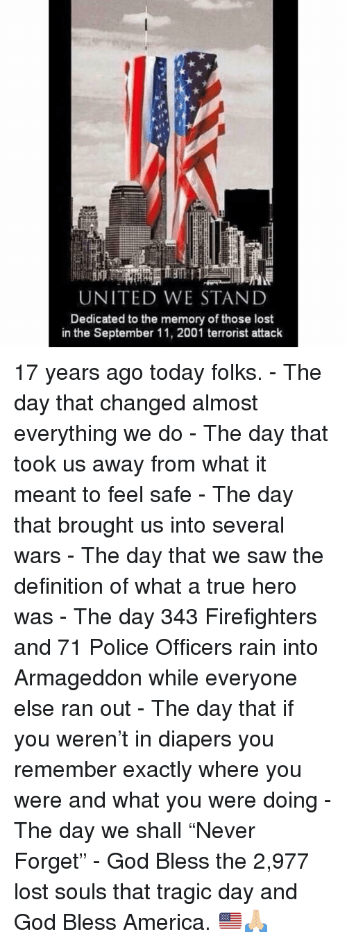 """America, God, and Memes: UNITED WESTAND  Dedicated to the memory of those lost  in the September 11, 2001 terrorist attack 17 years ago today folks. - The day that changed almost everything we do - The day that took us away from what it meant to feel safe - The day that brought us into several wars - The day that we saw the definition of what a true hero was - The day 343 Firefighters and 71 Police Officers rain into Armageddon while everyone else ran out - The day that if you weren't in diapers you remember exactly where you were and what you were doing - The day we shall """"Never Forget"""" - God Bless the 2,977 lost souls that tragic day and God Bless America. 🇺🇸🙏🏼"""