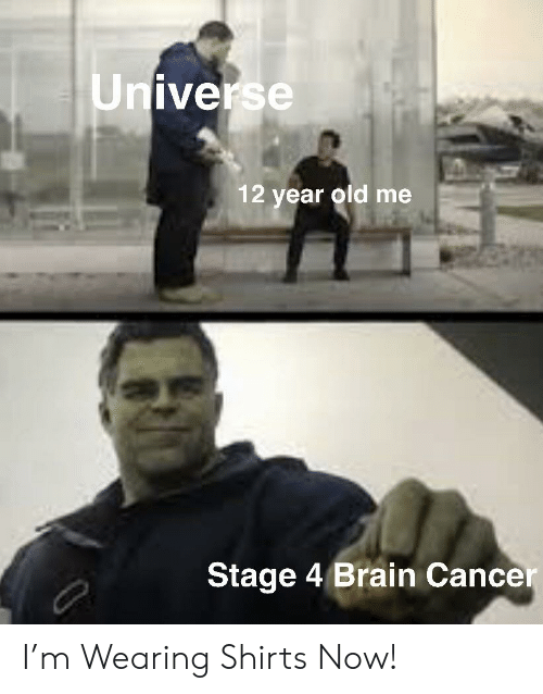 Universe 12 Year Old Me Stage 4 Brain Cancer I'm Wearing Shirts Now