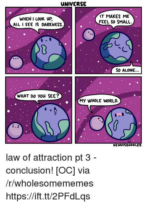 Being Alone, World, and Universe: UNIVERSE  WHEN I Lo0K uP,  ALL I SEE IS DARKNESS.  IT MAKES ME  FEEL SO SMALL.  SO ALONE.  WHAT Do you SEE  MY WHOLE WORLD. law of attraction pt 3 - conclusion! [OC] via /r/wholesomememes https://ift.tt/2PFdLqs
