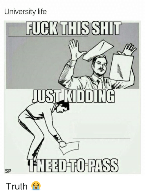 Life, Shit, and Fuck: University life  FUCK THIS SHIT  UST KIDDING  NEED TO PASS  SP Truth 😭